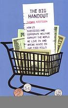 The big handout : how US subsidies and corporate welfare corrupt the world we live in and wreak havoc on our food bills