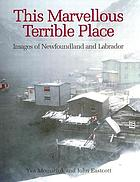 This marvellous terrible place : images of Newfoundland and Labrador