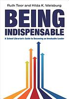 Being indispensable : a school librarian's guide to becoming an invaluable leader