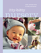 Itty-bitty nursery : sweet adorable knits for baby and beyond.