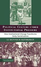 Political culture under institutional pressure : how institutional change transforms early socialization