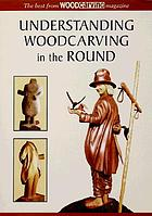 Understanding woodcarving in the round : the best from Woodcarving magazine.