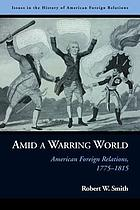 Amid a warring world : American foreign relations, 1775-1815