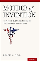 Mother of invention : how the government created free-market health care
