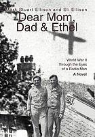 Dear Mom, Dad & Ethel : World War II through the eyes of a radio man, a novel