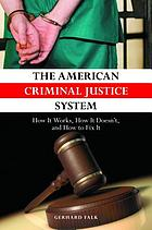 The American criminal justice system : how it works, how it doesn't, and how to fix it