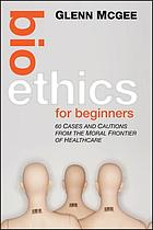 Bioethics for beginners : 60 cases and cautions from the moral frontier of healthcare