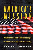 America's mission : the United States and the worldwide struggle for democracy in the twentieth century