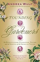 Founding gardeners : the revolutionary generation, nature, and the shaping of the American nation