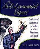 The anti-economist papers : God created economists to make weather forecasters look good