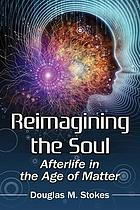 Reimagining the soul : afterlife in the age of matter