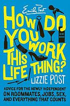 How do you work this life thing? : advice for the newly independent on roommates, jobs, sex, & everything that counts