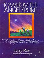 To whom the angel spoke : a story of the Christmas