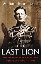 Last lion, The; Winston Spencer Churchill, visons of glory 1874-1932.