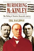 Murdering McKinley : the making of Theodore Roosevelt's America