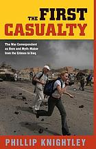 The first casualty : the war correspondent as hero and myth-maker from the Crimea to Iraq
