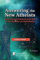 Answering the new atheists : how science points to God and to the benefits of Christianity