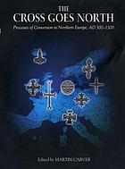 The cross goes north : processes of conversion in northern Europe, AD 300-1300