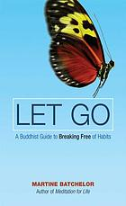 Let go : a Buddhist guide to breaking free of habits