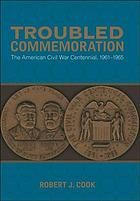 Troubled commemoration : the American Civil War centennial, 1961-1965
