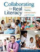 Collaborating for real literacy : librarian, teacher, literacy coach, and principal