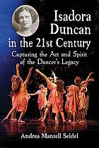 Isadora Duncan in the 21st century : capturing the art and spirit of the dancer's legacy