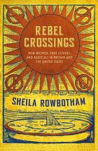 Rebel crossings : new women, free lovers, and radicals in Britain and America