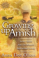 Growing up Amish : insider secrets from one woman's inspirational journey
