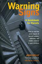 Warning signs : a guidebook for parents : How to read the early signals of low self-esteem, addiction, and hidden violence in your kids
