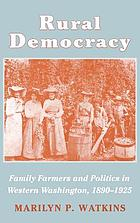 Rural democracy : family farmers and politics in western Washington, 1890-1925