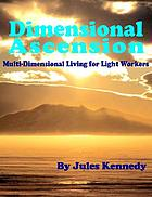 Dimensional ascension : multi-dimensional living for light workers