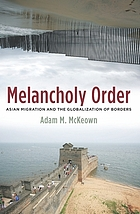 Melancholy Order : Asian Migration and the Globalization of Borders.