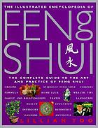 The illustrated encyclopedia of Feng Shui : the complete guide to the art and practice of Feng Shui