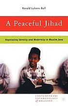 A peaceful Jihad : negotiating identity and modernity in Muslim Java
