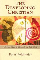 The developing Christian : spiritual growth through the life cycle