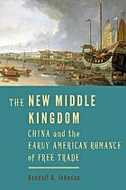 The new Middle Kingdom : China and the early American romance of free trade