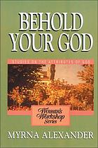 Behold your God : [a woman's workshop on the attributes of God]