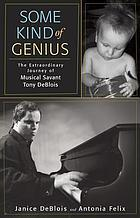 Some kind of genius : the extraordinary journey of musical savant Tony DeBlois