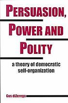 Persuasion, power, and polity : a theory of democratic self-organization