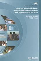 Sexual and reproductive health : laying the foundation for a more just world through research and action : biennial report 2004-2005