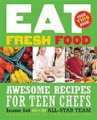 Eat fresh food : awesome recipes for teen chefs