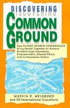 Discovering common ground : how future search conferences bring people together to achieve breakthrough innovation, empowerment, shared vision, and collaborative action
