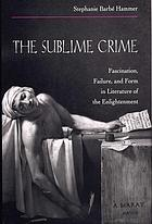 The sublime crime : fascination, failure, and form in literature of the Enlightenment