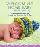 Welcoming home baby : the handcrafted way : 20 quick & creative knitted hats, wraps, & cozy cocoons for your newborn