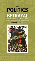 The politics of betrayal : renegades and ex-radicals from Mussolini to Christopher Hitchens