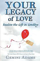 Your legacy of love : realize the gift in goodbye