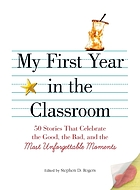 My first year in the classroom : 50 stories that celebrate the good, the bad, and most unforgettable moments