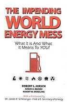 The impending world energy mess : what it is and what it means to you!