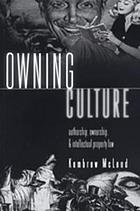 Owning culture : authorship, ownership, and intellectual property law