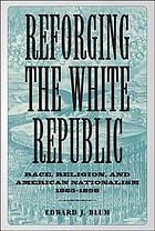 Reforging the White Republic : race, religion, and American nationalism, 1865-1898